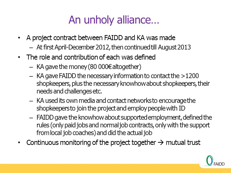 An unholy alliance… A project contract between FAIDD and KA was made – At first April-December 2012, then continued till August 2013 The role and cont