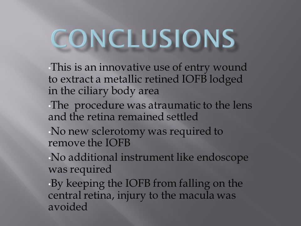 This is an innovative use of entry wound to extract a metallic retined IOFB lodged in the ciliary body area The procedure was atraumatic to the lens and the retina remained settled No new sclerotomy was required to remove the IOFB No additional instrument like endoscope was required By keeping the IOFB from falling on the central retina, injury to the macula was avoided