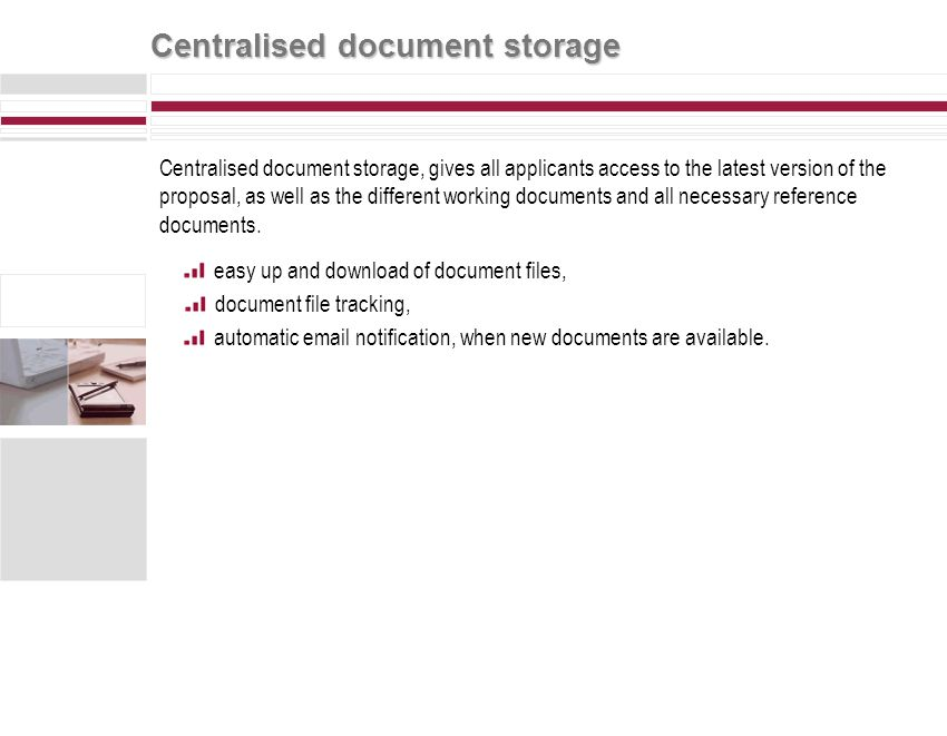 Centralised document storage Centralised document storage, gives all applicants access to the latest version of the proposal, as well as the different working documents and all necessary reference documents.