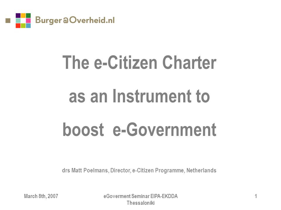 March 8th, 2007eGoverment Seminar EIPA-EKDDA Thessaloniki 1 The e-Citizen Charter as an Instrument to boost e-Government drs Matt Poelmans, Director,