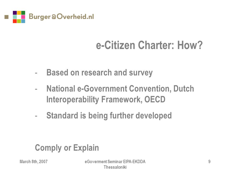 March 8th, 2007eGoverment Seminar EIPA-EKDDA Thessaloniki 9 - Based on research and survey - National e-Government Convention, Dutch Interoperability Framework, OECD - Standard is being further developed Comply or Explain e-Citizen Charter: How?