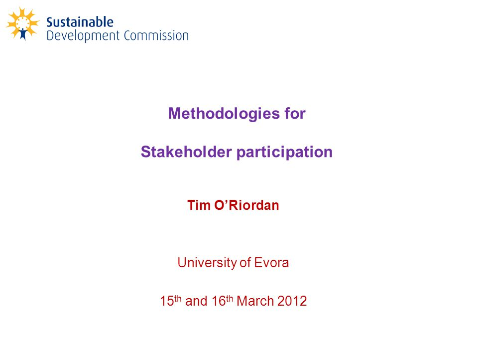Methodologies for Stakeholder participation Tim O'Riordan University of Evora 15 th and 16 th March 2012