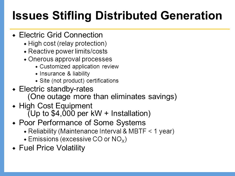 Issues Stifling Distributed Generation  Electric Grid Connection  High cost (relay protection)  Reactive power limits/costs  Onerous approval processes  Customized application review  Insurance & liability  Site (not product) certifications  Electric standby-rates (One outage more than eliminates savings)  High Cost Equipment (Up to $4,000 per kW + Installation)  Poor Performance of Some Systems  Reliability (Maintenance Interval & MBTF < 1 year)  Emissions (excessive CO or NO X )  Fuel Price Volatility
