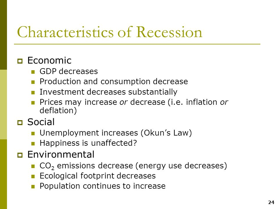 24 Characteristics of Recession  Economic GDP decreases Production and consumption decrease Investment decreases substantially Prices may increase or decrease (i.e.