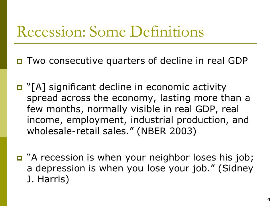 4 Recession: Some Definitions  Two consecutive quarters of decline in real GDP  [A] significant decline in economic activity spread across the economy, lasting more than a few months, normally visible in real GDP, real income, employment, industrial production, and wholesale-retail sales. (NBER 2003)  A recession is when your neighbor loses his job; a depression is when you lose your job. (Sidney J.