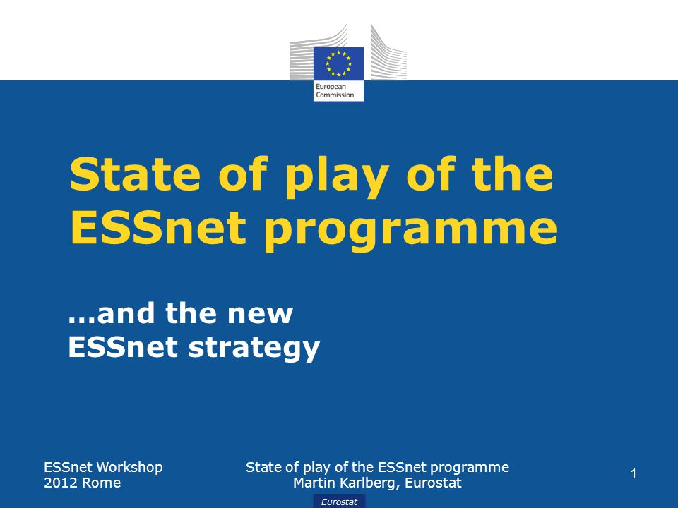 Eurostat State of play of the ESSnet programme …and the new ESSnet strategy ESSnet Workshop 2012 Rome State of play of the ESSnet programme Martin Karlberg, Eurostat 1