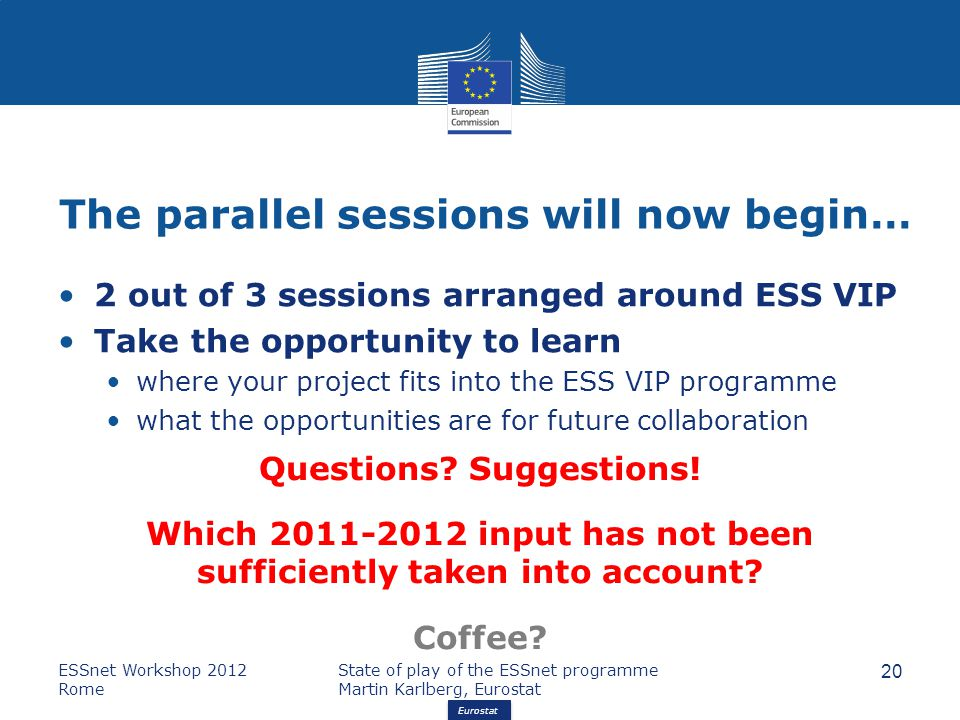 Eurostat The parallel sessions will now begin… 2 out of 3 sessions arranged around ESS VIP Take the opportunity to learn where your project fits into the ESS VIP programme what the opportunities are for future collaboration ESSnet Workshop 2012 Rome State of play of the ESSnet programme Martin Karlberg, Eurostat 20 Questions.