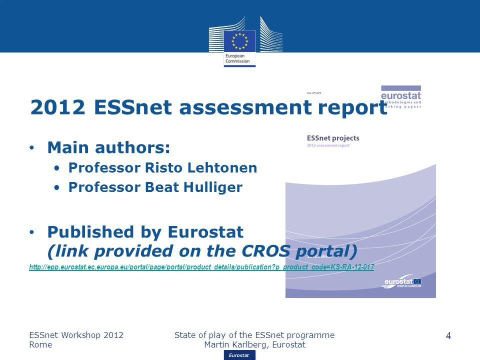 Eurostat 2012 ESSnet assessment report ESSnet Workshop 2012 Rome State of play of the ESSnet programme Martin Karlberg, Eurostat 4 Main authors: Professor Risto Lehtonen Professor Beat Hulliger Published by Eurostat (link provided on the CROS portal) http://epp.eurostat.ec.europa.eu/portal/page/portal/product_details/publication p_product_code=KS-RA-12-017
