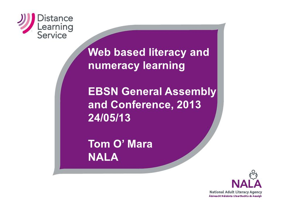 Web based literacy and numeracy learning EBSN General Assembly and Conference, 2013 24/05/13 Tom O' Mara NALA