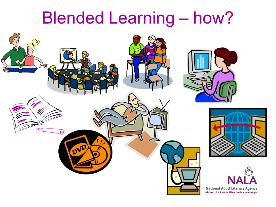 Blended Learning – to NALA Blended learning is about facilitating learning using a variety of approaches, best determined by the needs of the learner