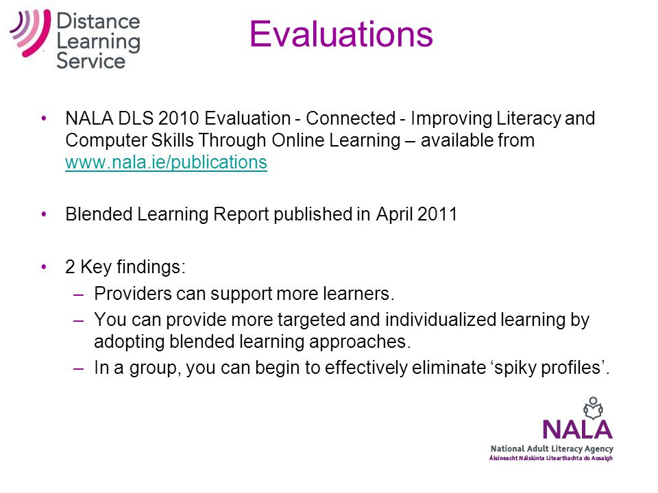 NALA's Blended Learning Project 2010 12 centres Using 'traditional' approach –One-to-one, Group –Books, DVDs, CD-Roms, TV, tasks, etc Combining it wit