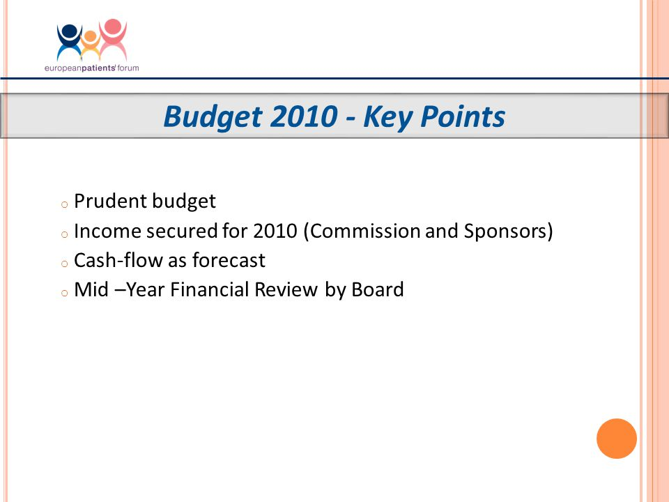 o Prudent budget o Income secured for 2010 (Commission and Sponsors) o Cash-flow as forecast o Mid –Year Financial Review by Board Budget 2010 - Key Points