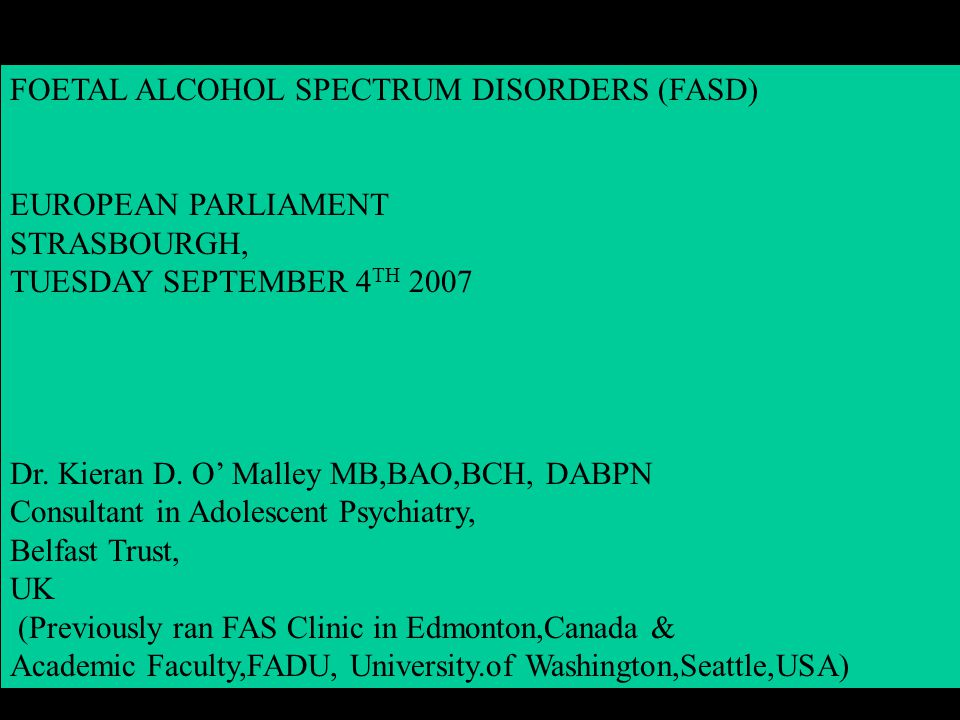 FOETAL ALCOHOL SPECTRUM DISORDERS (FASD) EUROPEAN PARLIAMENT STRASBOURGH, TUESDAY SEPTEMBER 4 TH 2007 Dr.