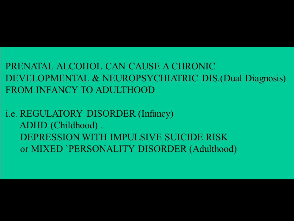 PRENATAL ALCOHOL CAN CAUSE A CHRONIC DEVELOPMENTAL & NEUROPSYCHIATRIC DIS.(Dual Diagnosis) FROM INFANCY TO ADULTHOOD i.e.