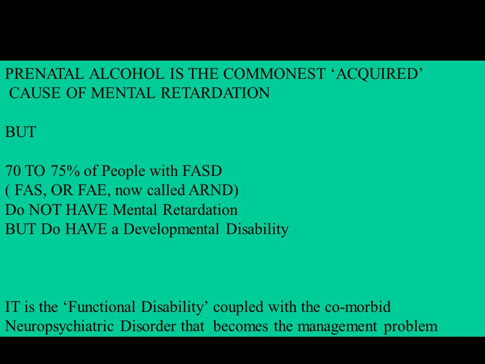 PRENATAL ALCOHOL IS THE COMMONEST 'ACQUIRED' CAUSE OF MENTAL RETARDATION BUT 70 TO 75% of People with FASD ( FAS, OR FAE, now called ARND) Do NOT HAVE Mental Retardation BUT Do HAVE a Developmental Disability IT is the 'Functional Disability' coupled with the co-morbid Neuropsychiatric Disorder that becomes the management problem