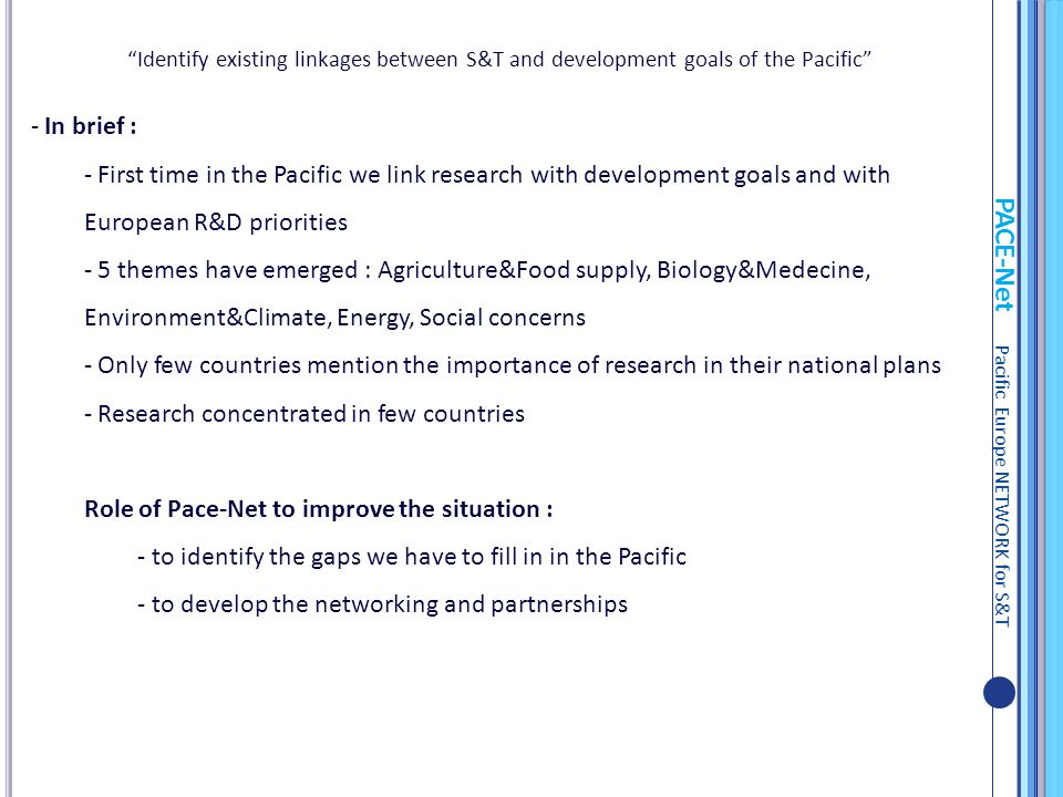 PACE-Net Pacific Europe NETWORK for S&T - In brief : - First time in the Pacific we link research with development goals and with European R&D priorit