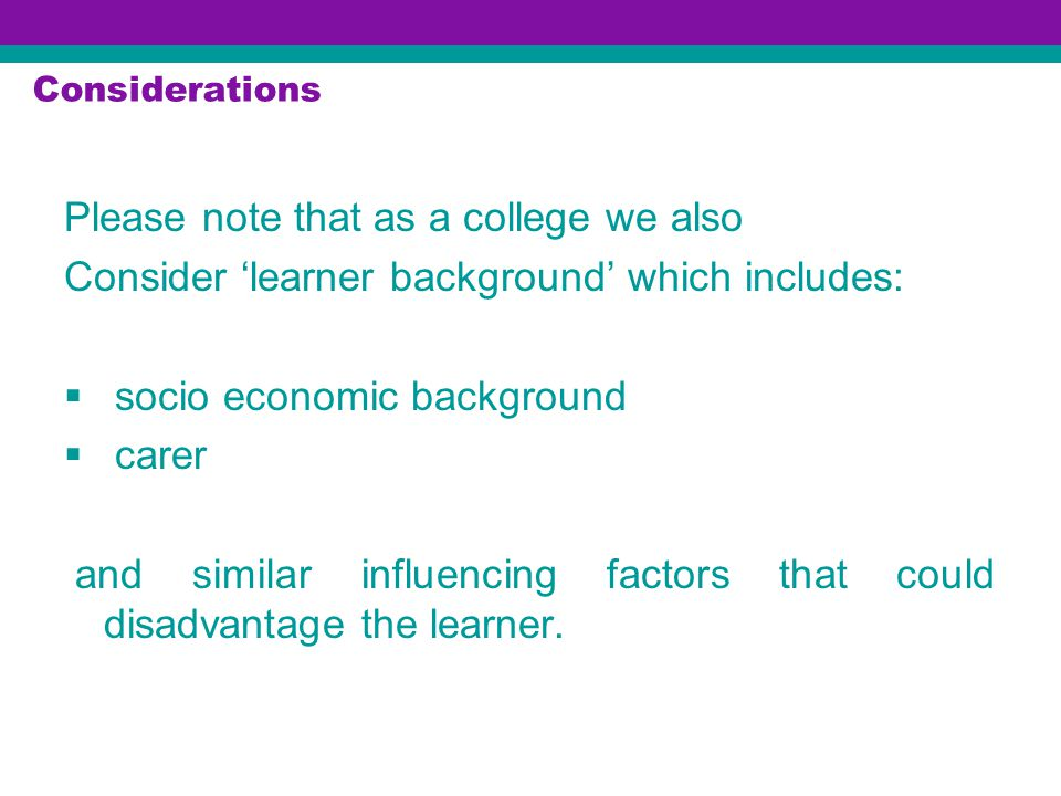 Considerations Please note that as a college we also Consider 'learner background' which includes:  socio economic background  carer and similar influencing factors that could disadvantage the learner.
