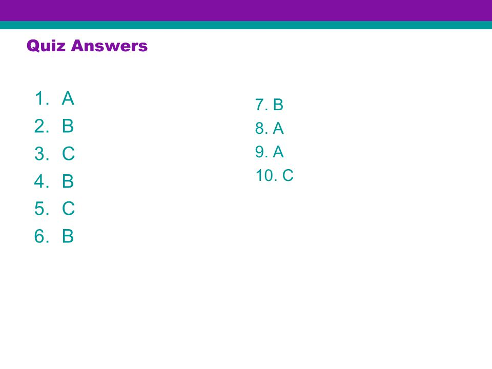 Quiz Answers 1.A 2.B 3.C 4.B 5.C 6.B 7. B 8. A 9. A 10. C