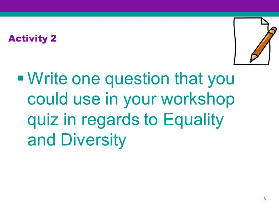  Write one question that you could use in your workshop quiz in regards to Equality and Diversity 8 Activity 2
