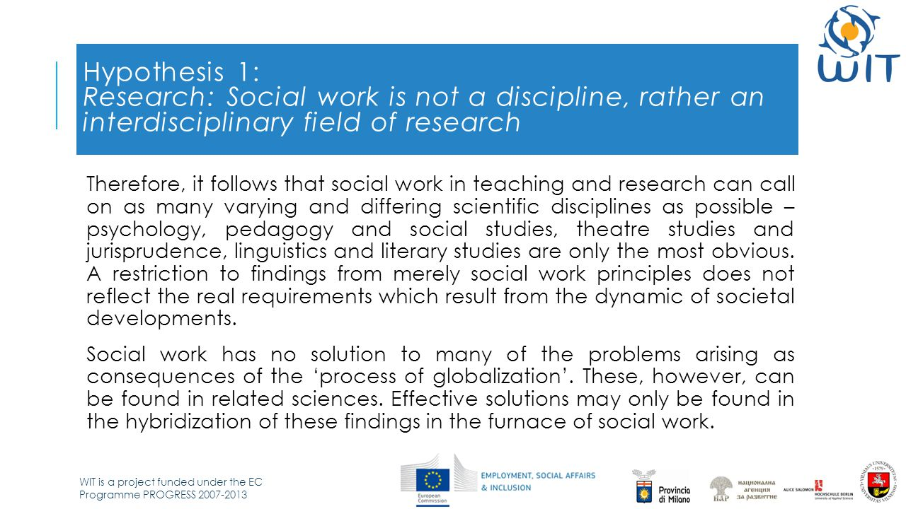 WIT is a project funded under the EC Programme PROGRESS 2007-2013 Hypothesis 2: Time diagnosis: the society of social work 'Postmodernism', which has succeeded modernism, no longer knows a localized individual or self.