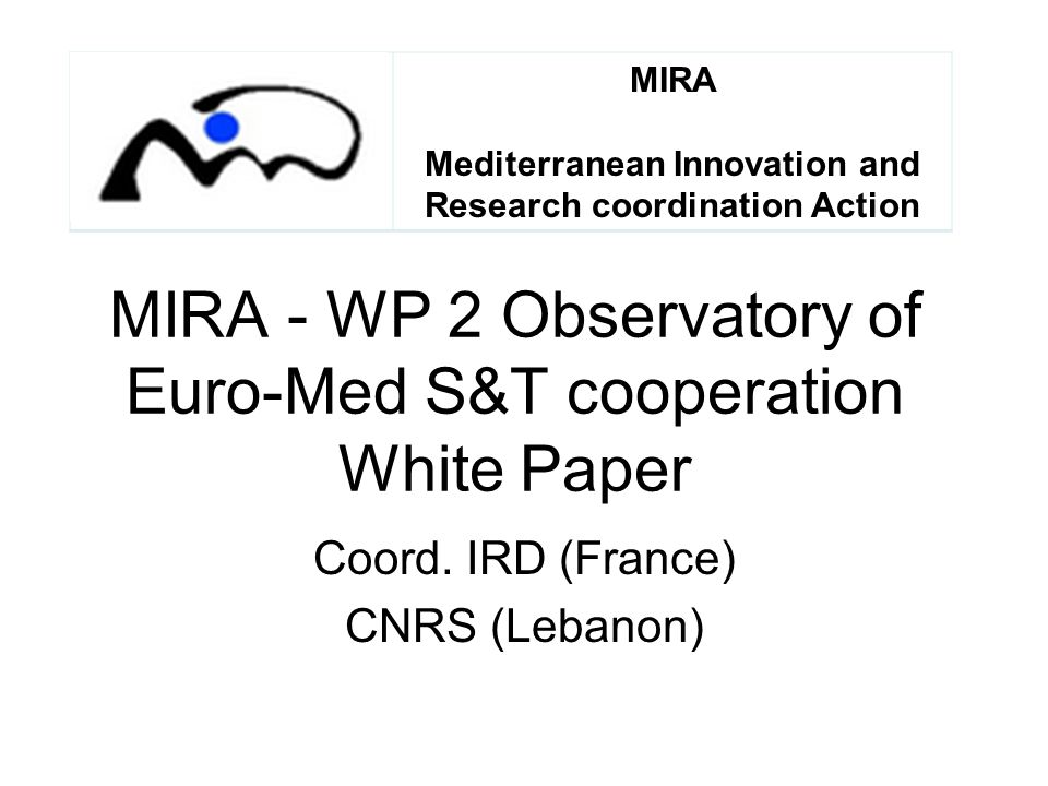 MIRA - WP 2 Observatory of Euro-Med S&T cooperation White Paper Coord. IRD (France) CNRS (Lebanon) MIRA Mediterranean Innovation and Research coordina