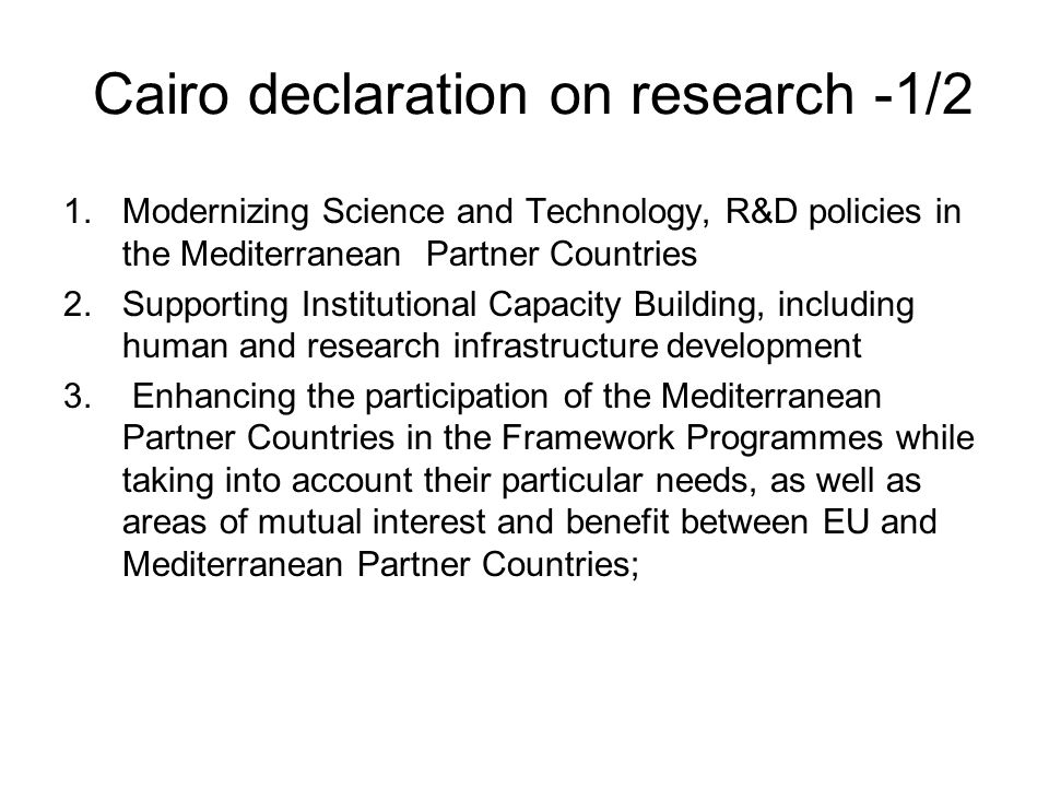 Cairo declaration on research -1/2 1.Modernizing Science and Technology, R&D policies in the Mediterranean Partner Countries 2.Supporting Institutiona