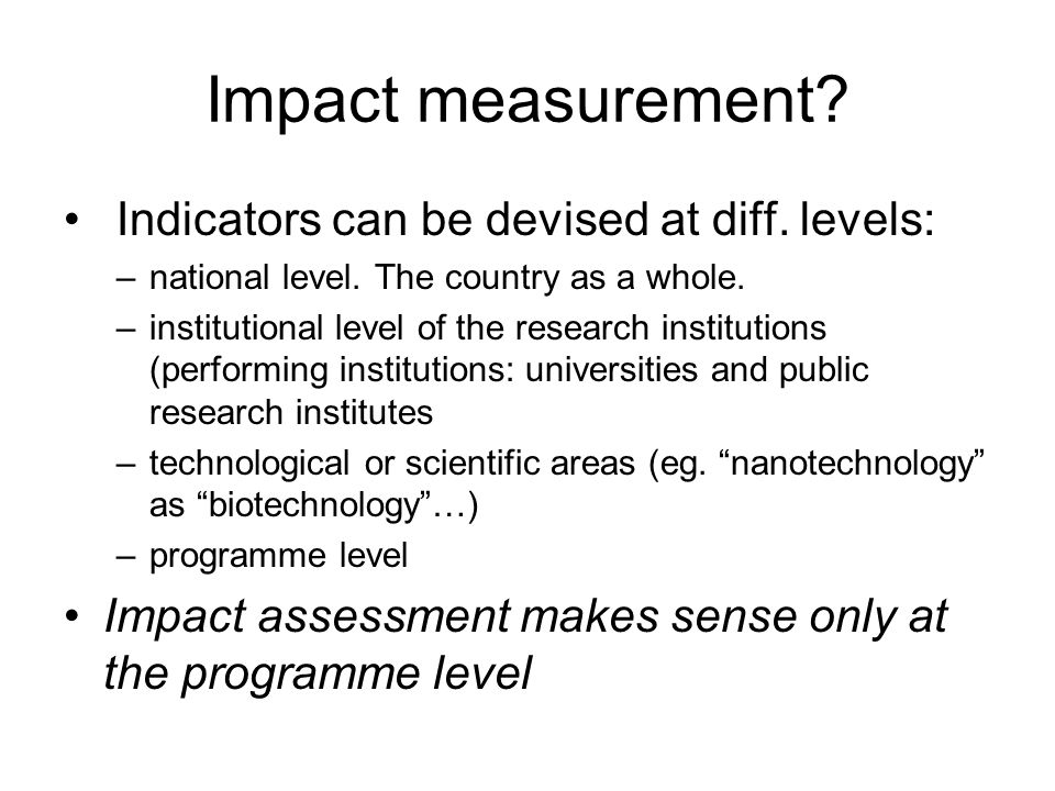 Impact measurement? Indicators can be devised at diff. levels: –national level. The country as a whole. –institutional level of the research instituti