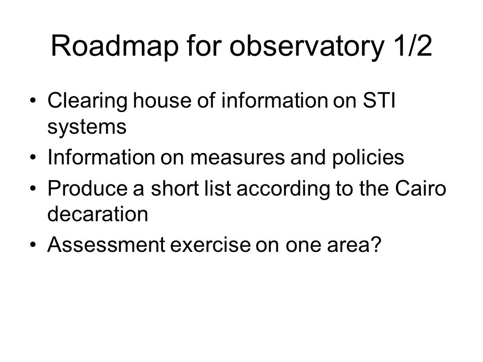 Roadmap for observatory 1/2 Clearing house of information on STI systems Information on measures and policies Produce a short list according to the Ca