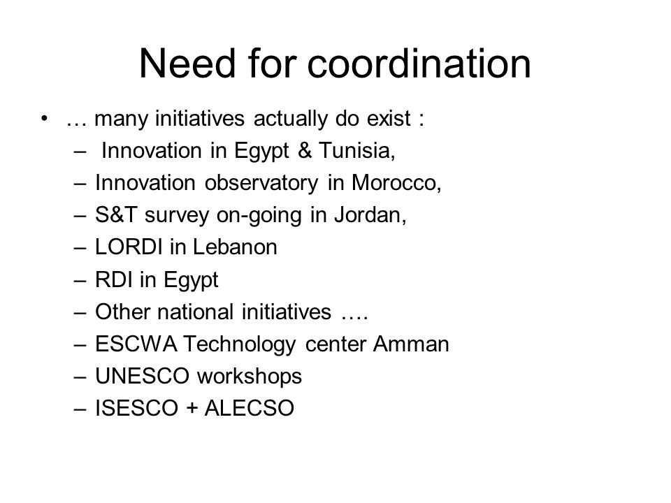 Need for coordination … many initiatives actually do exist : – Innovation in Egypt & Tunisia, –Innovation observatory in Morocco, –S&T survey on-going