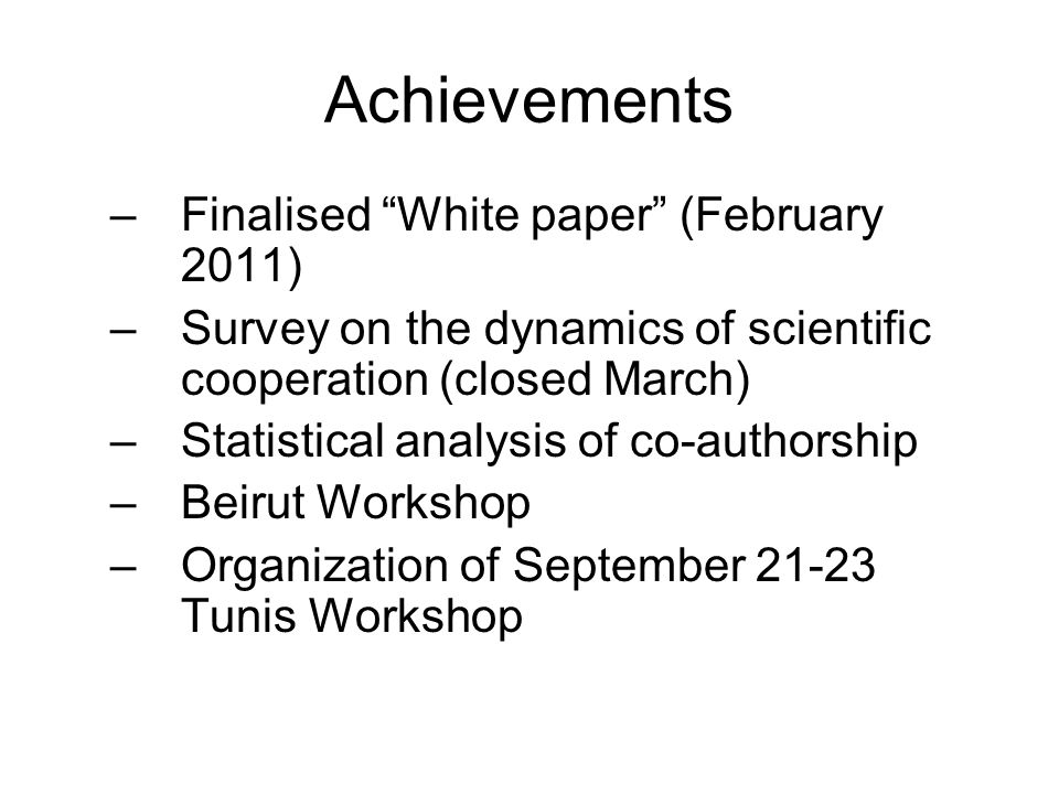 "Achievements –Finalised ""White paper"" (February 2011) –Survey on the dynamics of scientific cooperation (closed March) –Statistical analysis of co-aut"