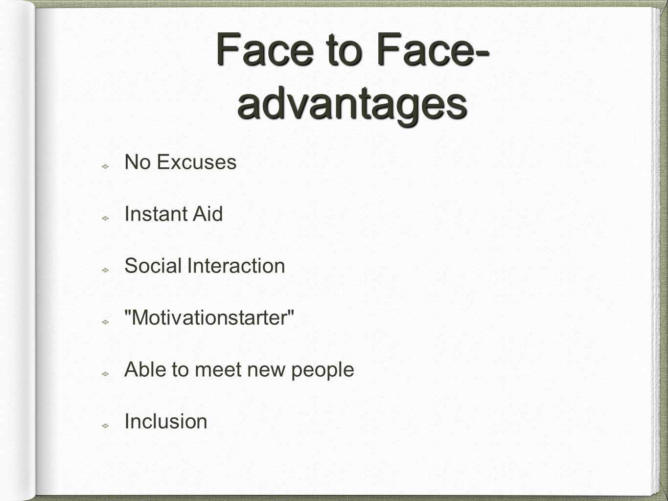 Face to Face- advantages No Excuses Instant Aid Social Interaction Motivationstarter Able to meet new people Inclusion