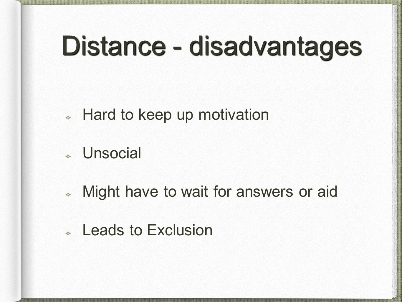 Distance - disadvantages Hard to keep up motivation Unsocial Might have to wait for answers or aid Leads to Exclusion