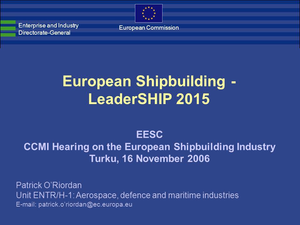 European Shipbuilding - LeaderSHIP 2015 EESC CCMI Hearing on the European Shipbuilding Industry Turku, 16 November 2006 Enterprise and Industry Directorate-General European Commission Patrick O'Riordan Unit ENTR/H-1: Aerospace, defence and maritime industries E-mail: patrick.o'riordan@ec.europa.eu