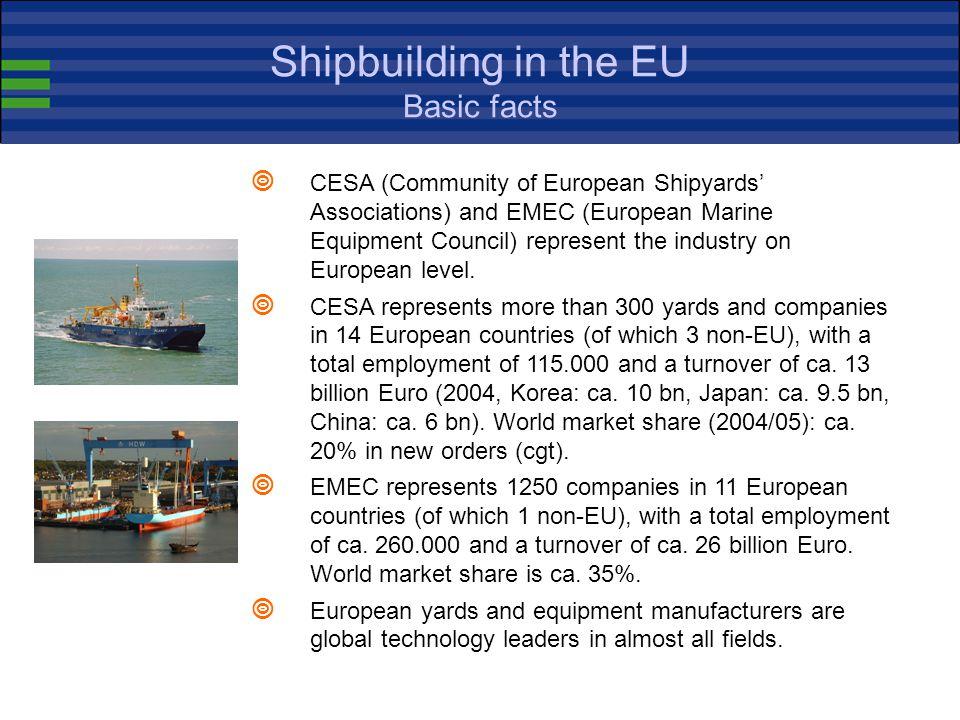 Shipbuilding in the EU Basic definitions  The EU shipbuilding industry consists of the yards, the marine equipment manufacturers and the related services (classification, insurance, banks, R&D institutes etc.).