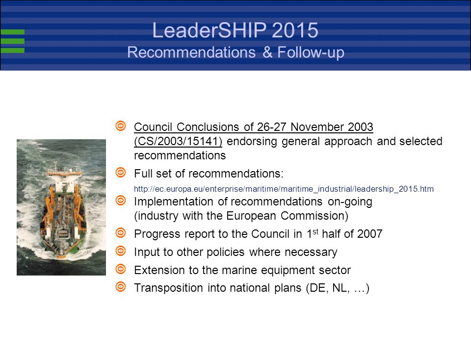 LeaderSHIP 2015 Recommendations & Follow-up  Council Conclusions of 26-27 November 2003 (CS/2003/15141) endorsing general approach and selected recommendations  Full set of recommendations: http://ec.europa.eu/enterprise/maritime/maritime_industrial/leadership_2015.htm  Implementation of recommendations on-going (industry with the European Commission)  Progress report to the Council in 1 st half of 2007  Input to other policies where necessary  Extension to the marine equipment sector  Transposition into national plans (DE, NL, …)