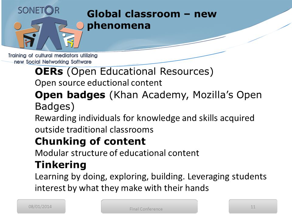 08/01/2014 11 OERs (Open Educational Resources) Open source eductional content Open badges (Khan Academy, Mozilla's Open Badges) Rewarding individuals for knowledge and skills acquired outside traditional classrooms Chunking of content Modular structure of educational content Tinkering Learning by doing, exploring, building.