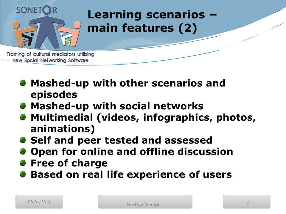 08/01/2014 6 Mashed-up with other scenarios and episodes Mashed-up with social networks Multimedial (videos, infographics, photos, animations) Self and peer tested and assessed Open for online and offline discussion Free of charge Based on real life experience of users Learning scenarios – main features (2) Final Conference