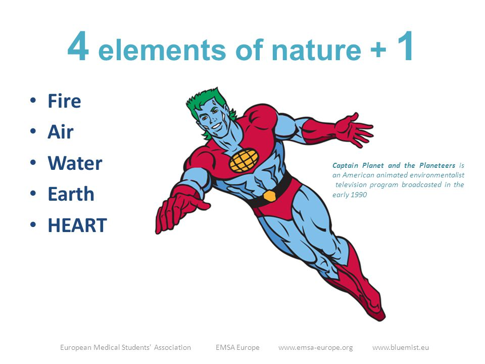 4 elements of nature + 1 Fire Air Water Earth HEART European Medical Students' Association EMSA Europe www.emsa-europe.org www.bluemist.eu Captain Pla