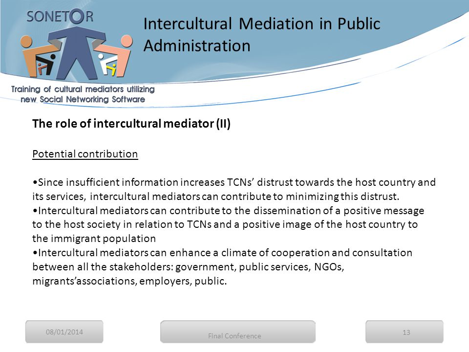 08/01/2014 13 The role of intercultural mediator (II) Potential contribution Since insufficient information increases TCNs' distrust towards the host country and its services, intercultural mediators can contribute to minimizing this distrust.