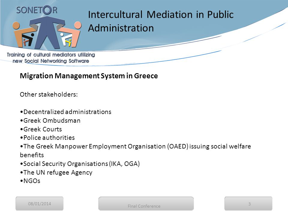08/01/2014 3 Migration Management System in Greece Other stakeholders: Decentralized administrations Greek Ombudsman Greek Courts Police authorities The Greek Manpower Employment Organisation (OAED) issuing social welfare benefits Social Security Organisations (IKA, OGA) The UN refugee Agency NGOs Intercultural Mediation in Public Administration Final Conference