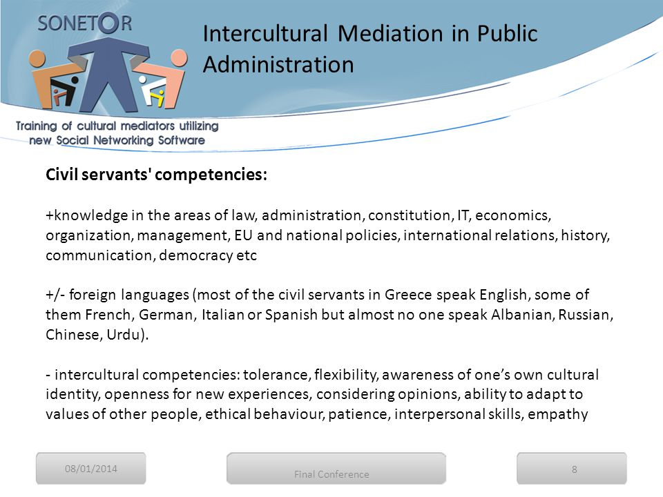 08/01/2014 9 Intercultural competencies for civil servants Being intercultural involves: questioning the taken-for-granted conventions within which one lives, seeking to empathise with the experience of others, reflecting on the impact of this upon oneself and one's own identities.
