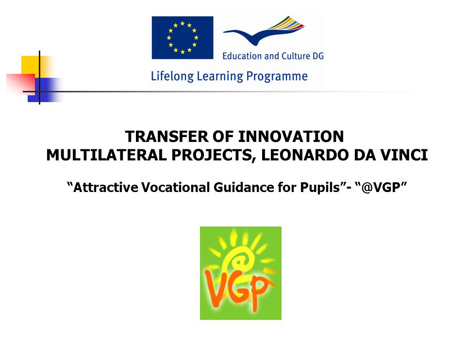 TRANSFER OF INNOVATION MULTILATERAL PROJECTS, LEONARDO DA VINCI Attractive Vocational Guidance for Pupils - @VGP