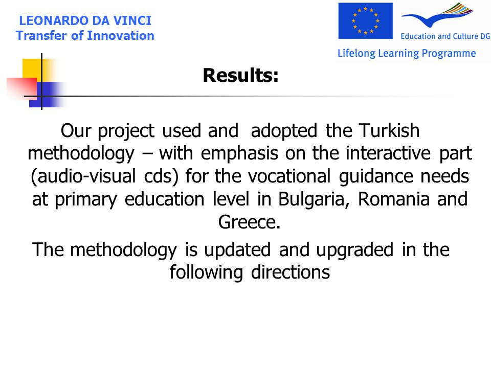 Results: Our project used and adopted the Turkish methodology – with emphasis on the interactive part (audio-visual cds) for the vocational guidance needs at primary education level in Bulgaria, Romania and Greece.