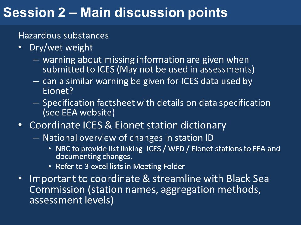 Session 2 – Main discussion points Hazardous substances Dry/wet weight – warning about missing information are given when submitted to ICES (May not be used in assessments) – can a similar warning be given for ICES data used by Eionet.