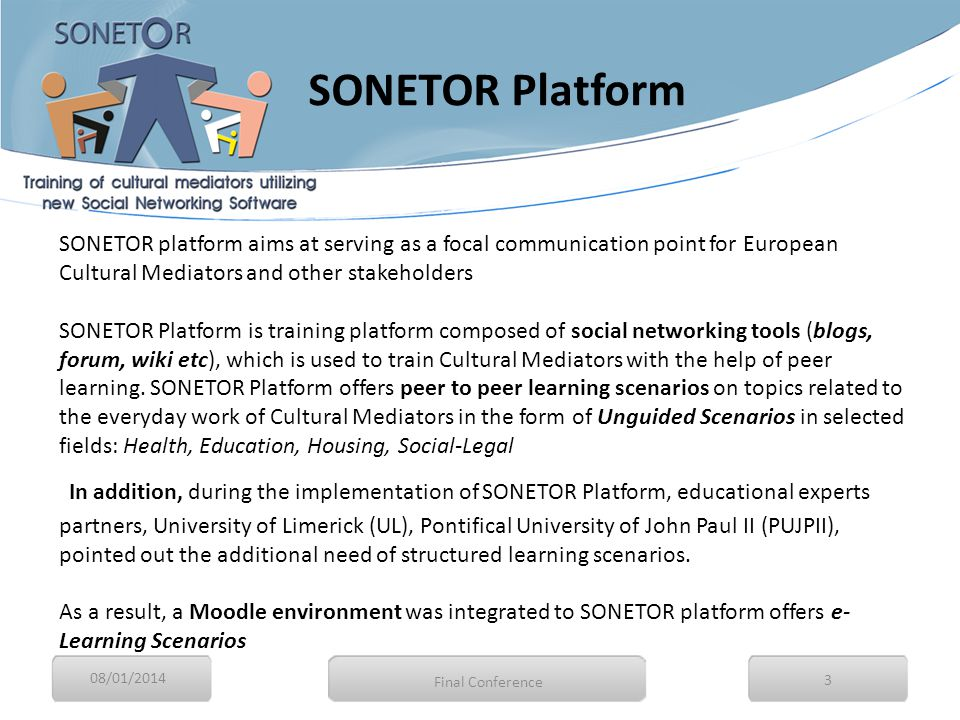 SONETOR Platform 08/01/2014 3 Final Conference SONETOR platform aims at serving as a focal communication point for European Cultural Mediators and other stakeholders SONETOR Platform is training platform composed of social networking tools (blogs, forum, wiki etc), which is used to train Cultural Mediators with the help of peer learning.