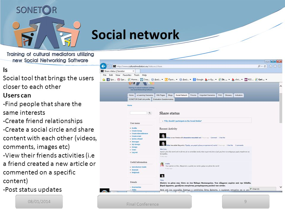 Is Social tool that brings the users closer to each other Users can -Find people that share the same interests -Create friend relationships -Create a social circle and share content with each other (videos, comments, images etc) -View their friends activities (i.e a friend created a new article or commented on a specific content) -Post status updates 08/01/20149 Final Conference Social network