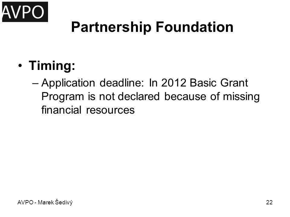 Partnership Foundation Timing: –Application deadline: In 2012 Basic Grant Program is not declared because of missing financial resources AVPO - Marek