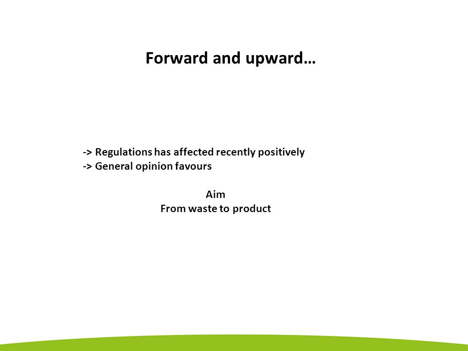 Forward and upward… -> Regulations has affected recently positively -> General opinion favours Aim From waste to product