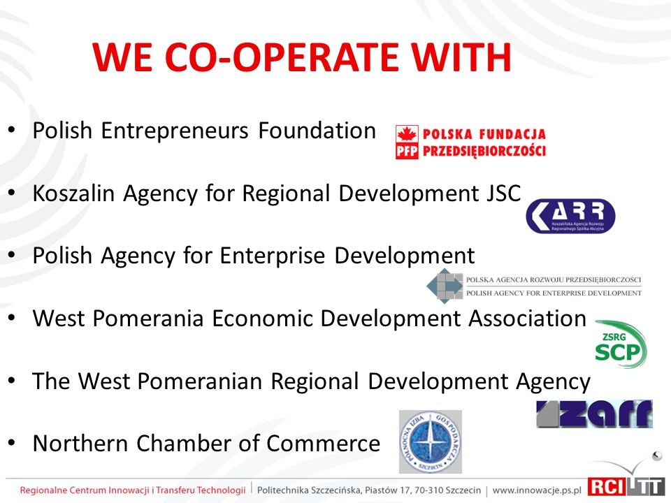 WE CO-OPERATE WITH Polish Entrepreneurs Foundation Koszalin Agency for Regional Development JSC Polish Agency for Enterprise Development West Pomerania Economic Development Association The West Pomeranian Regional Development Agency Northern Chamber of Commerce