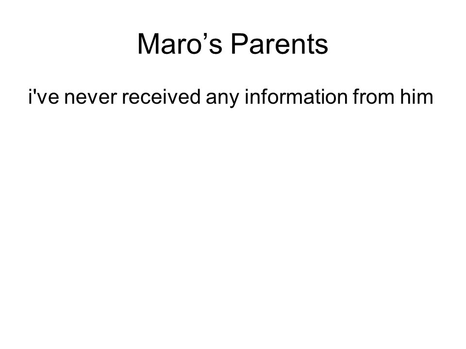 Maro's Parents i ve never received any information from him